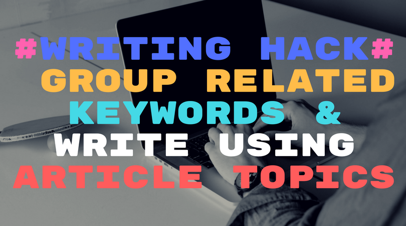 #Writing Hack# Group related keywords & write using article topics