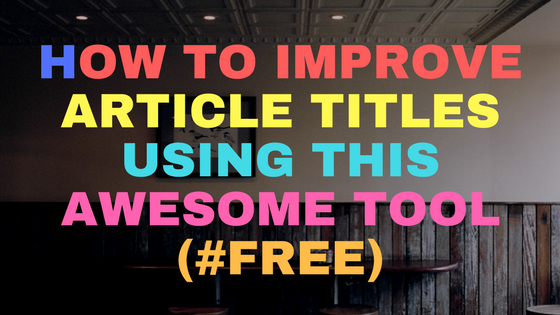 How to improve article titles using this awesome tool  (#free)