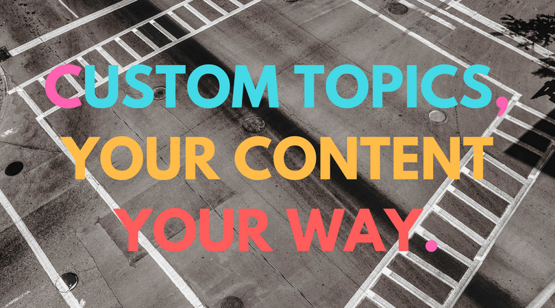 Custom topics, your content your way.