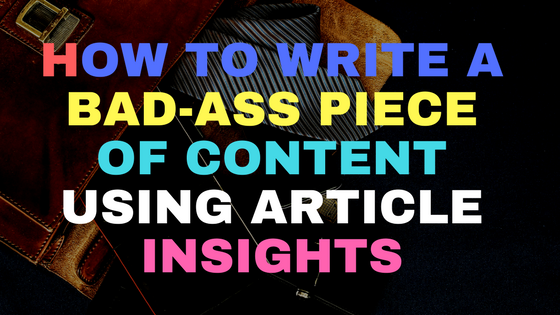How to write a bad-ass piece of content using Article Insights