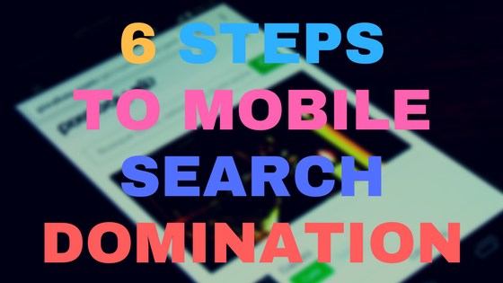Six steps to mobile search domination