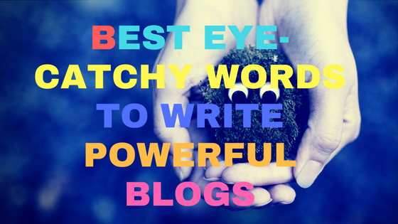 Best Eye-Catchy Words to Write Powerful Blogs