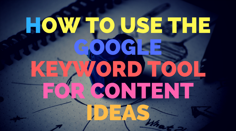 How to use the Google Keyword Tool for content ideas