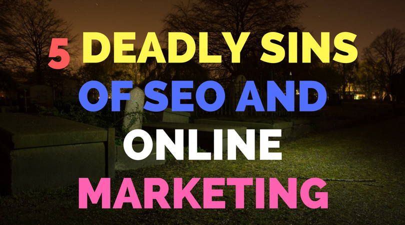 5 Deadly Sins of SEO and Online Marketing