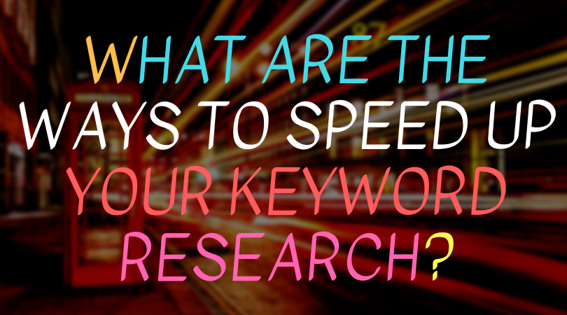 What are the ways to speed up keyword research?