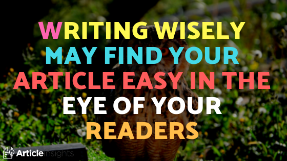 Writing wisely may find your article easy in the eye of your readers