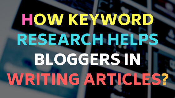 How keyword research helps bloggers in writing articles?