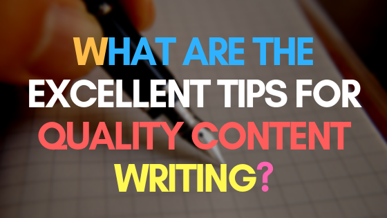 What are the excellent tips for quality content writing?