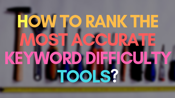 How to rank the most accurate keyword difficulty tools?